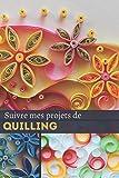 Suivre mes prijets de Quilling: Journal de bord de suivi de mes projets de Quilling – Pour un suivi de 60 projets – Loisirs créatifs - 124 pages – format 15,24 x 22,86 cm