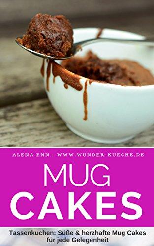 Heiß geliebt & schnell gebacken: Mug Cakes - 75 blitzschnelleTassenkuchen: Das Rezeptbuch Süße & herzhafte Mug Cakes für jede Gelegenheit (Backen - die besten Rezepte 3)