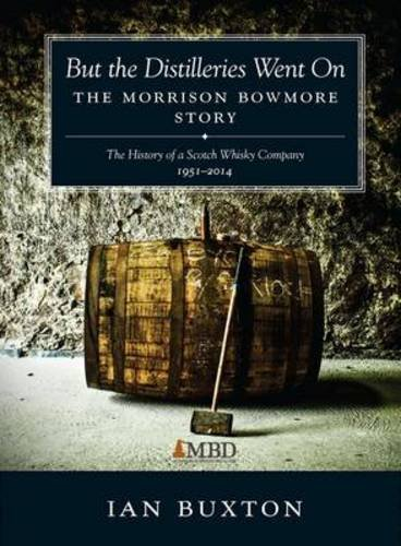 But the Distilleries Went on: The Morrison Bowmore Story: The Morrison Bowmore Story: The History of a Scotch Whisky Company 1951-2014