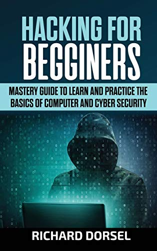 Hacking for Beginners: Mastery Guide to Learn and Practice the Basics of Computer and Cyber Security