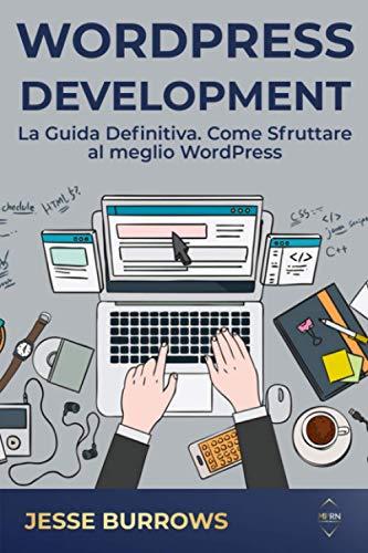 WordPress Development: La Guida Definitiva. Come Sfruttare al meglio WordPress