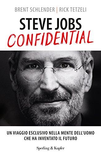 Steve Jobs confidential. Un viaggio eclusivo nella mente dell'uomo che ha inventato il futuro