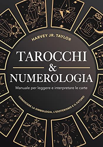 Tarocchi & Numerologia: Manuale per Leggere il Futuro e Interpretare le Carte: Conoscere la Simbologia e L'Esoterismo