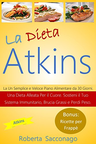 La Dieta Atkins: Un Semplice e Veloce Piano Alimentare da 30 Giorni. Una Dieta Alleata Per il Cuore. Sostieni il Tuo Sistema Immunitario, Brucia Grassi e Perdi Peso. Bonus: Ricette per Frappè