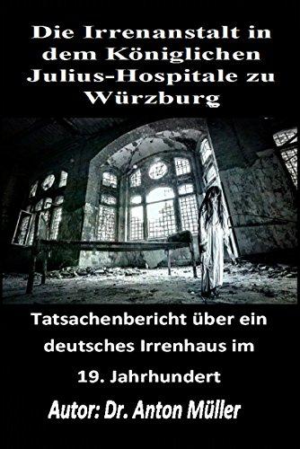 Die Irrenanstalt in dem Königlichen Julius-Hospitale zu Würzburg: Tatsachenbericht über ein deutsches Irrenhaus im 19. Jahrhundert (1824)