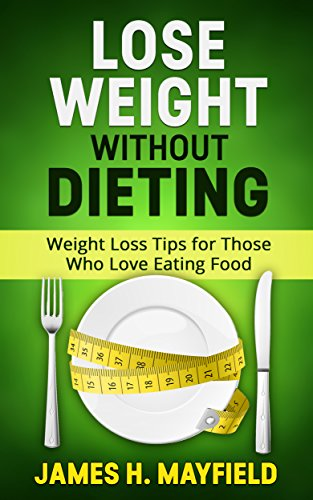 Amazon Com Lose Weight Without Dieting Weight Loss Tips For Those Who Love Eating Food Ebook Mayfield James H Kindle Store