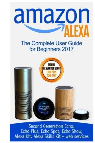 Amazon Alexa: The Complete User Guide for Beginners 2017 (Second Generation Echo, Echo Plus, Echo Spot, Echo Show, Alexa Kit, Alexa Skills Kit + web services)