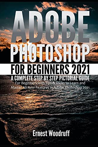 Adobe Photoshop for Beginners 2021: A Complete Step by Step Pictorial Guide for Beginners with Tips & Tricks to Learn and Master All New Features in ... 2021 (Latest Adobe Photoshop 2021 User Guide)