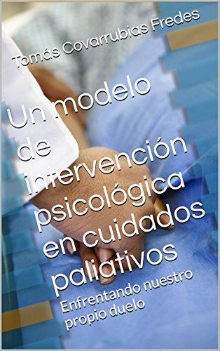 Un modelo de intervención psicológica en cuidados paliativos: Enfrentando nuestro propio duelo (Spanish Edition)