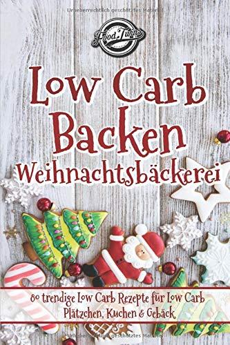 Low Carb Backen - Weihnachtsbäckerei: 80 trendige Low Carb Rezepte für Low Carb Plätzchen, Kuchen & Gebäck
