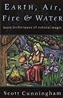 Earth, Air, Fire, and Water: More Techniques of Natural Magic (Llewellyn's Practical Magick Series)