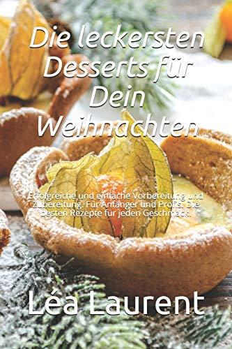 Die leckersten Desserts für Dein Weihnachten: Erfolgreiche und einfache Vorbereitung und Zubereitung. Für Anfänger und Profis. Die besten Rezepte für jeden Geschmack.
