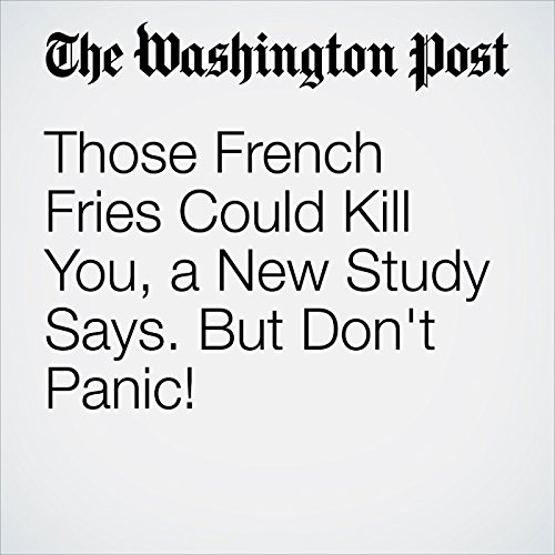 Those French Fries Could Kill You, a New Study Says. But Don't Panic! copertina