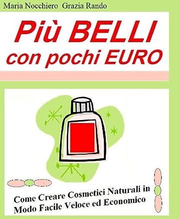 PIU BELLI CON POCHI EURO: Come Creare Cosmetici Naturali in Modo Facile Veloce ed Economico