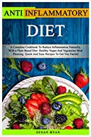 Anti Inflammatory Diet: A Complete Book To Reduce Inflammation Naturally, With a Plant Based Diet. Healthy Vegan And Vegetarian Meal Planning. Quick And Easy Recipes To Get You Started