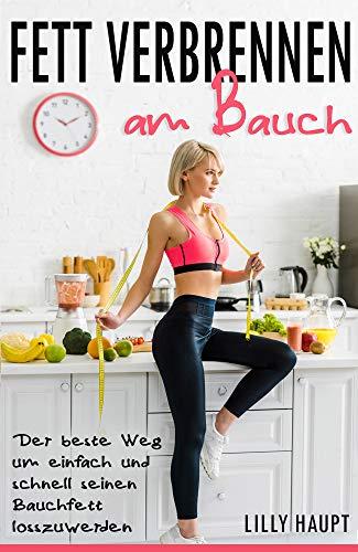 Fett verbrennen am Bauch: Schnell und dauerhaft abnehmen mit gesunder Ernährung, Stoffwechsel beschleunigen für einen schlanken Bauch,Fettlogik überwinden für Frauen und Männer