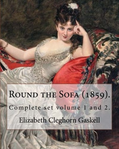 Round the Sofa (1859). By: Elizabeth Cleghorn Gaskell (Complete set volume 1 and 2): Round the Sofa is an 1859 2-volume collection consisting of a ... and five short stories by Elizabeth Gaskell.