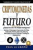 Criptomonedas y Futuro -¿Cómo Invertir De Modo Inteligente? Secretos Y Estrategias Comerciales De Éxito. Todo Sobre Bitcoin, Ethereum, Minería, Blockchain, Carteras Y Riesgos. Trading De Criptoactivos