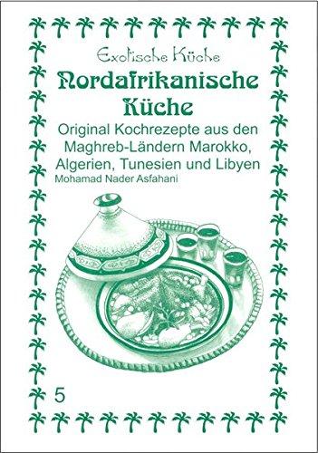 Nord-Afrikanische Küche: Original Kochrezepte aus den Maghrib-Ländern Marokko, Algerien, Tunesien und Libyen (Exotische Küche)
