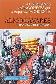ALMOGÁVARES: LOS CATALANES Y ARAGONESES QUE CONQUISTARON ORIENTE par FRANCISCO DE MONCADA