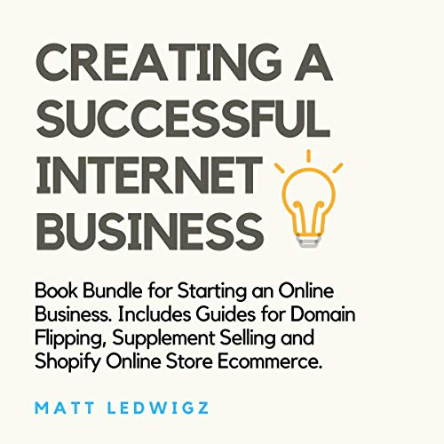 Creating a Successful Internet Business: Book Bundle for Starting an Online Business. Includes Guides for Domain Flipping, Supplement Selling and Shopify Online Store Ecommerce.