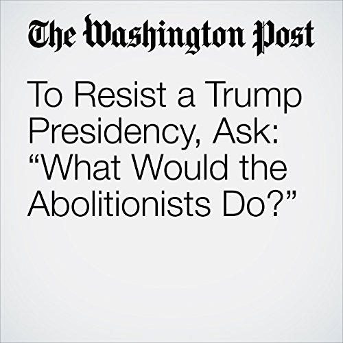 "To Resist a Trump Presidency, Ask: ""What Would the Abolitionists Do?"" audiobook cover art"