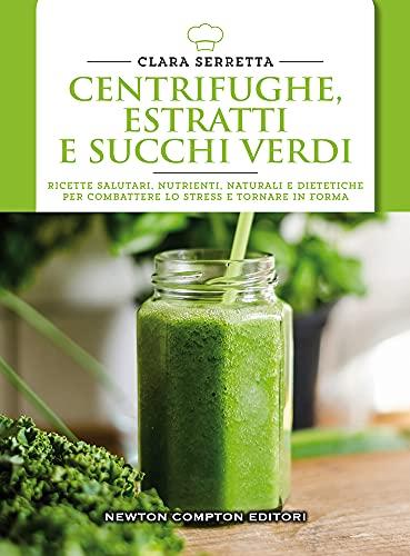 Centrifughe, estratti e succhi verdi. Ricette salutari, nutrienti, naturali e dimagranti per combattere lo stress e tornare in forma