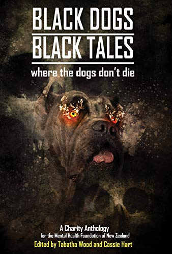 Black Dogs, Black Tales - Where the Dogs Don't Die: A Charity Anthology for the Mental Health Foundation of New Zealand by [Tabatha Wood, Kaaron Warren, Alan Baxter, Matthew R. Davis, Hari Navarro, John Linwood Grant, P.J. Blakey-Novis, Steve Dillon, J.C. Hart, Melanie Harding-Shaw]