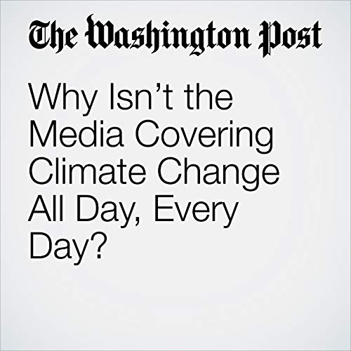 Why Isn't the Media Covering Climate Change All Day, Every Day? audiobook cover art