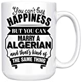 Best Funny Valentines Gift For Husband Wife Is An Algerian 15oz White Coffee Mug You Can't Buy Happiness But You Can Marry An Algerian And That's Kind Of The Same Thing.