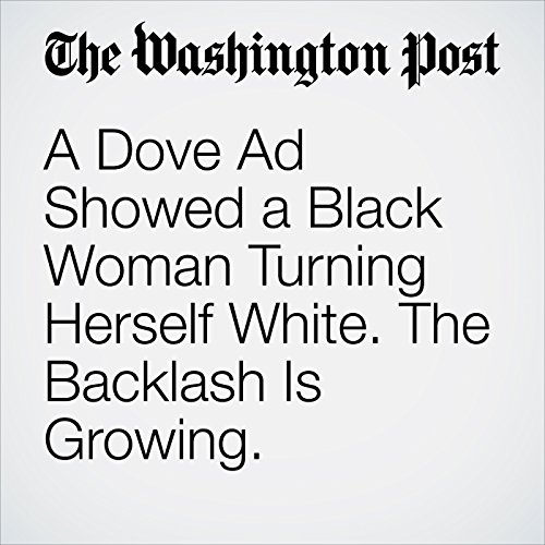 A Dove Ad Showed a Black Woman Turning Herself White. The Backlash Is Growing. copertina