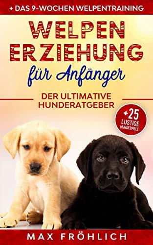 Welpenerziehung für Anfänger: Der ultimative Hunderatgeber. Wie Sie Ihren Junghund richtig erziehen und trainieren: mit praxisnahem Hundecoaching & 25 lustigen Hundespielen zum treuen Wegbegleiter