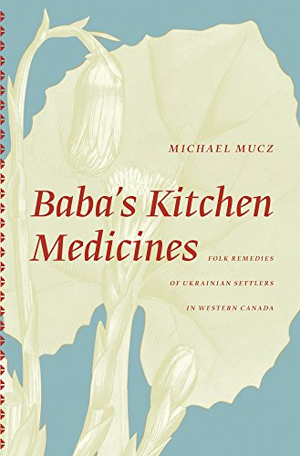 Baba's Kitchen Medicines: Folk Remedies of Ukrainian Settlers in Western Canada (The University of Alberta Press)