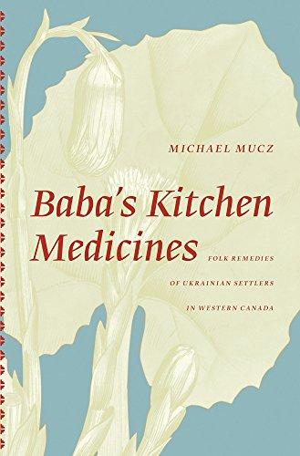 Baba's Kitchen Medicines: Folk Remedies of Ukrainian Settlers in Western Canada (The University of Alberta Press)