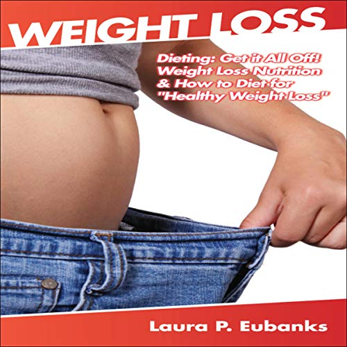 "Weight Loss: Dieting: Get It All Off! Weight Loss Nutrition, & How to Diet for ""Healthy Weight Loss"" Titelbild"