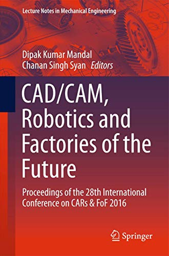 Compare Textbook Prices for CAD/CAM, Robotics and Factories of the Future: Proceedings of the 28th International Conference on CARs & FoF 2016 Lecture Notes in Mechanical Engineering 1st ed. 2016 Edition ISBN 9788132227380 by Mandal, Dipak Kumar,Syan, Chanan Singh