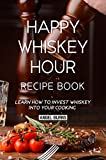 Happy Whiskey Hour Recipe Book: Learn How to Invest Whiskey into Your Cooking