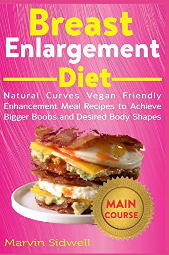 Breast Enlargement Diet: Natural Curves Vegan Friendly Enhancement Meal Recipes to Achieve Bigger Boobs and Desired Body Shapes