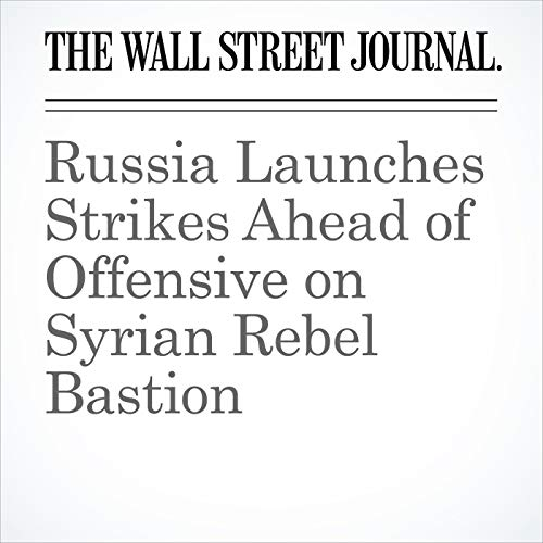 Russia Launches Strikes Ahead of Offensive on Syrian Rebel Bastion copertina