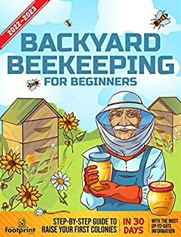 Backyard Beekeeping For Beginners 2022-2023: Step-By-Step Guide To Raise Your First Colonies in 30 Days With The Most Up-To-Date Information
