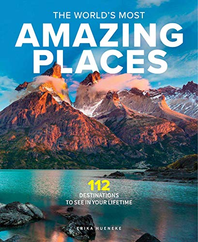 The World's Most Amazing Places: 112 Destinations to See in Your Lifetime