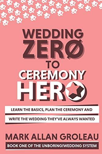 Wedding Zero to Ceremony Hero: Learn the Basics, Plan the Ceremony, and Write the Wedding They've Always Wanted