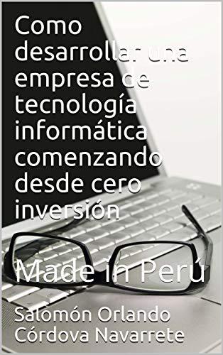 Como desarrollar una empresa de tecnología informática comenzando desde cero inversión: Made in Perú