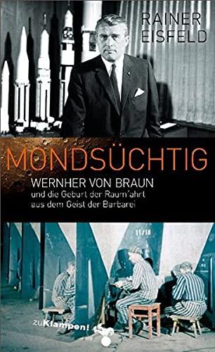Mondsüchtig: Wernher von Braun und die Geburt der Raumfahrt aus dem Geist der Barbarei