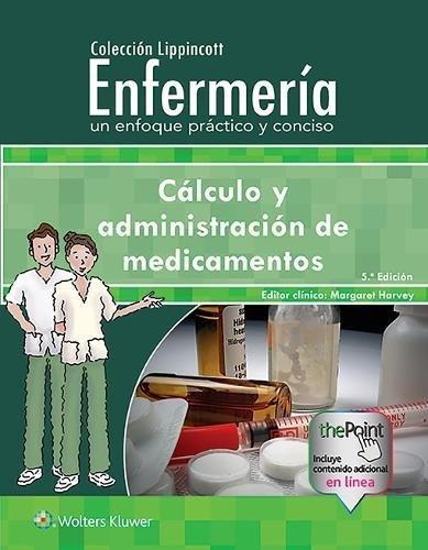 Coleccion Lippincott Enfermeria. Un enfoque practico y conciso: Calculo y administracion de medicamentos