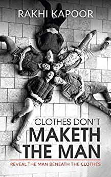 Clothes Don't Maketh The Man : Reveal the man beneath the clothes by [Rakhi Kapoor]
