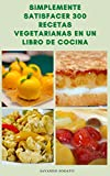 Simplemente Satisfacer 300 Recetas Vegetarianas En Un Libro De Cocina : Desayuno, Ensaladas, Sopas, Guisos, Pasteles, Tartas, Pizzas, Pasta, Tofu, Postres, Pasteles, Budines, Galletas Y Más