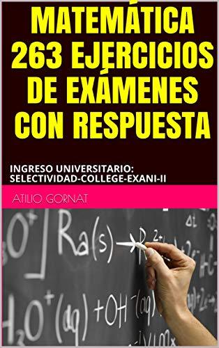 MATEMÁTICA 263 EJERCICIOS DE EXÁMENES CON RESPUESTA: INGRESO UNIVERSITARIO: SELECTIVIDAD-COLLEGE-EXANI-II
