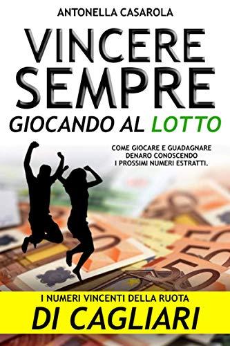 Vincere Sempre giocando al Lotto [Ruota di Cagliari]: Come giocare e guadagnare soldi o denaro conoscendo i prossimi numeri estratti.