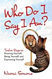 Who Do I Say I Am?: Twelve Steps to Knowing Yourself, Being Yourself, and Expressing Yourself